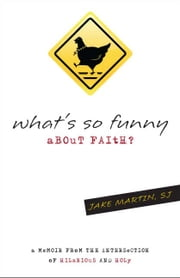 What's So Funny About Faith: A Memoir from the Intersection of Hilarious and Holy ebook by Jacob D. Martin, SJ