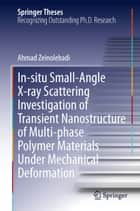 In-situ Small-Angle X-ray Scattering Investigation of Transient Nanostructure of Multi-phase Polymer Materials Under Mechanical Deformation ebook by Ahmad Zeinolebadi