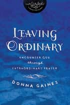 Leaving Ordinary - Encounter God Through Extraordinary Prayer ebook by Donna Gaines, InScribed