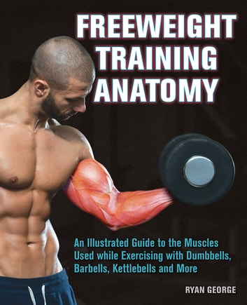 Freeweight Training Anatomy - An Illustrated Guide to the Muscles Used while Exercising with Dumbbells, Barbells, and Kettlebells and more ebook by Ryan George