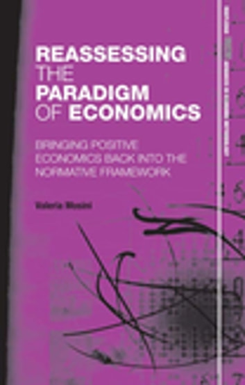 Reassessing the Paradigm of Economics - Bringing Positive Economics Back into the Normative Framework ebook by Valeria Mosini