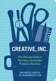 Creative, Inc. - The Ultimate Guide to Running a Successful Freelance Business ebook by Joy Deangdeelert Cho,Meg Mateo Ilasco