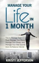 Manage Your Life in 1 Month: Time to Manage Your Mind, Manage Your Mood, Manage Your Money, and Manage Your Time towards Work Life Balance Lifestyle (Time Organization, Life Organization) - Manage Your Day to Day - Life Management - Mind control - Organize Your Time - Time Management ebook by Kristi Jefferson
