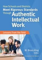 How Schools and Districts Meet Rigorous Standards Through Authentic Intellectual Work ebook by M. (Michael) Bruce King