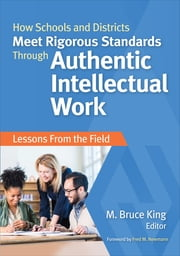 How Schools and Districts Meet Rigorous Standards Through Authentic Intellectual Work - Lessons From the Field ebook by M. (Michael) Bruce King