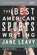 The Best American Sports Writing 2011 - The Best American Series ebook by Jane Leavy, Glenn Stout