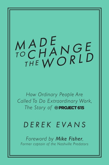 Made to Change the World - How Ordinary People Are Called To Do Extraordinary Work, The Story of Project 615 ebook by Derek Evans,Mike Fisher