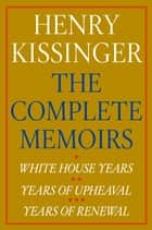 Henry Kissinger The Complete Memoirs eBook Boxed Set - White House Years; Years of Upheaval; Years of Renewal ebook by Henry Kissinger