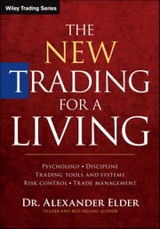 The New Trading for a Living - Psychology, Discipline, Trading Tools and Systems, Risk Control, Trade Management ebook by Alexander Elder