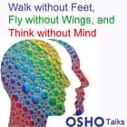 Walk without Feet, Fly without Wings and Think without Mind audiobook by OSHO