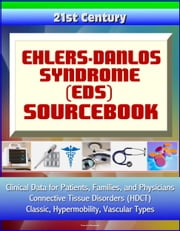 21st Century Ehlers-Danlos Syndrome (EDS) Sourcebook: Clinical Data for Patients, Families, and Physicians - Connective Tissue Disorders (HDCT), Classic, Hypermobility, Vascular Types ebook by Progressive Management