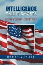 Intelligence Call It Smarts - Update Yourself - Step by Step ebook by Harry Zenner