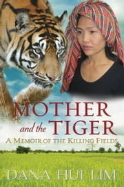 Mother and the Tiger - A Memoir of the Killing Fields ebook by Dana Hui Lim