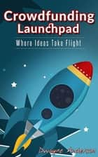 Crowdfunding Launchpad: Where Ideas Take Flight ebook by Dwayne Anderson