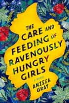 The Care and Feeding of Ravenously Hungry Girls ebook by Anissa Gray