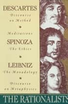 The Rationalists - Descartes: Discourse on Method & Meditations; Spinoza: Ethics; Leibniz: Monadolo gy & Discourse on Metaphysics ebook by Rene Descartes, Benedict de Spinoza, Gottfried Wilhelm Vo Leibniz
