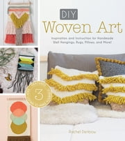 DIY Woven Art - Inspiration and Instruction for Handmade Wall Hangings, Rugs, Pillows and More! ebook by Rachel Denbow