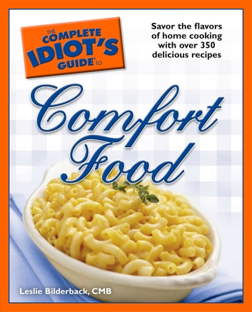 The Complete Idiot's Guide to Comfort Food - Savor the Flavors of Home Cooking with Over 350 Delicious Recipes eBook by Leslie Bilderback CMB