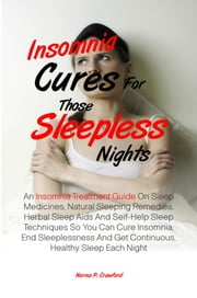 Insomnia Cures For Those Sleepless Nights - An Insomnia Treatment Guide On Sleep Medicines, Natural Sleeping Remedies, Herbal Sleep Aids And Self-Help Sleep Techniques So You Can Cure Insomnia, End Sleeplessness And Get Continuous, Healthy Sleep Each Night ebook by Norma P. Crawford
