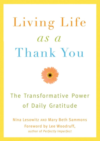 Living Life as a Thank You - The Transformative Power of Daily Gratitude ebook by Nina Lesowitz,Mary Beth Sammons