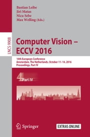 Computer Vision – ECCV 2016 - 14th European Conference, Amsterdam, The Netherlands, October 11–14, 2016, Proceedings, Part IV ebook by Bastian Leibe,Jiri Matas,Nicu Sebe,Max Welling