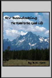 RV Boondocking: The Road to the Good Life ebook by BK Gore