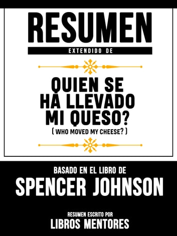 Resumen Extendido De Quien Se Ha Llevado Mi Queso? (Who Moved My Cheese?) – Basado En El Libro De Spencer Johnson ebook by Libros Mentores
