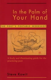 In the Palm of Your Hand: A Poet's Portable Workshop ebook by Steve Kowit