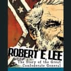 Robert E. Lee - The Story of the Great Confederate General audiobook by