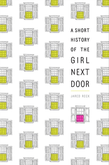 A Short History of the Girl Next Door ebook by Jared Reck