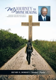 MY JOURNEY TO DIVINE HEALING - HEALING THE WAY JESUS DID IT -- Salvation* Healing* Authority ebook by HENRY E. DORSEY  / Teacher  / Pastor