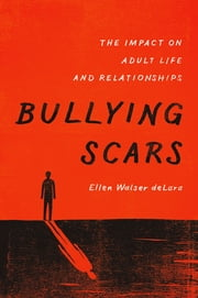 Bullying Scars - The Impact on Adult Life and Relationships ebook by Ellen Walser deLara
