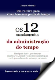 OS 12 MANDAMENTOS DA ADMINISTRAÇÃO DO TEMPO - Time Administration with results ebook by jacques miranda