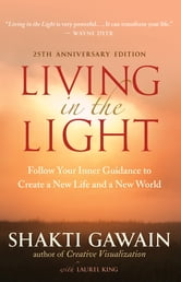 Living in the Light, 25th Anniversary Edition - Follow Your Inner Guidance to Create a New Life and a New World ebook by Shakti Gawain, Laurel King