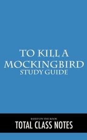 To Kill a Mockingbird: Study Guide - To Kill a Mockingbird, Harper Lee, Study Review Guide ebook by Total Class Notes
