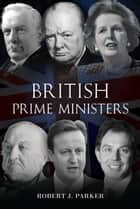 British Prime Ministers ebook by Robert J. Parker