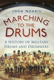 Marching to the Drums - A History of Military Drums and Drummers ebook by John Norris