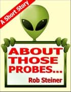 About Those Probes... ebook by Rob Steiner