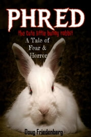 Phred, the Cute Little Bunny Rabbit. A Tale of Fear and Horror ebook by Doug Friedenberg