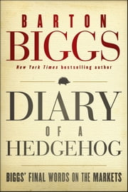 Diary of a Hedgehog - Biggs' Final Words on the Markets ebook by Barton Biggs