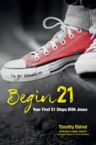 Begin21 - Your First 21 Steps with Jesus ebook by Timothy Eldred
