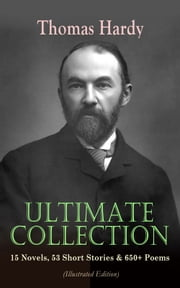 THOMAS HARDY Ultimate Collection: 15 Novels, 53 Short Stories & 650+ Poems (Illustrated Edition) - Including Essays & Plays: Far from the Madding Crowd, Tess of the d'Urbervilles, Jude the Obscure, Life's Little Ironies, A Group of Noble Dames, The Dynasts, Moments of Vision, Wessex Tales & Poems… ebook by Thomas Hardy, Thomas Hardy, Helen Paterson Allingham,...