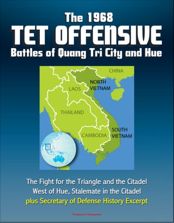 The 1968 Tet Offensive Battles of Quang Tri City and Hue: The Fight for the Triangle and the Citadel, West of Hue, Stalemate in the Citadel, plus Secretary of Defense History Excerpt ebook by Progressive Management