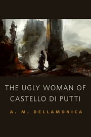 The Ugly Woman of Castello di Putti - A Tor.Com Original ebook by A. M. Dellamonica