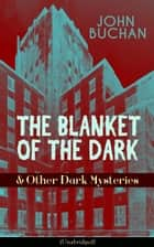 THE BLANKET OF THE DARK & Other Dark Mysteries (Unabridged) - Historical Thrillers from the Renowned Author of The Thirty-Nine Steps & Sick Heart River (Including Witch Wood, Midwinter & The Free Fishers) ebook by John Buchan