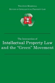 "The Intersection of Intellectual Property Law and the ""Green"" Movement: RIPL's Green Issue 2010 ebook by John Marshall Review of Intellectual Property Law"
