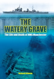 The Watery Grave - The Life and Death of HMS Manchester ebook by Richard H Osborne