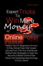 Expert Tricks To Win More Money at Online Poker! - Helpful Tips For Beginners On How To Play Online Poker With Insider Secrets From The Pros That Reveal Online Poker Strategies To Help You Become A Better Online Poker Player And Guarantee Big Winnings In Every Game ebook by Raoul O. Barnes