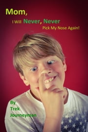 Mom, I Will Never, Never Pick My Nose Again! ebook by Trek Journeyman