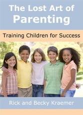 The Lost Art of Parenting: Training Children for Success ebook by Rick and Becky Kraemer